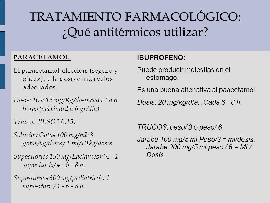 TRATAMIENTO FARMACOLÓGICO: ¿Qué antitérmicos utilizar? P ARACETAMOL : El paracetamol: elección (seguro y eficaz), a la dosis e intervalos adecuados. D