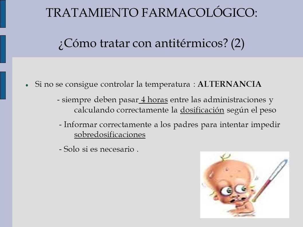 TRATAMIENTO FARMACOLÓGICO: ¿Cómo tratar con antitérmicos? (2) Si no se consigue controlar la temperatura : ALTERNANCIA - siempre deben pasar 4 horas e