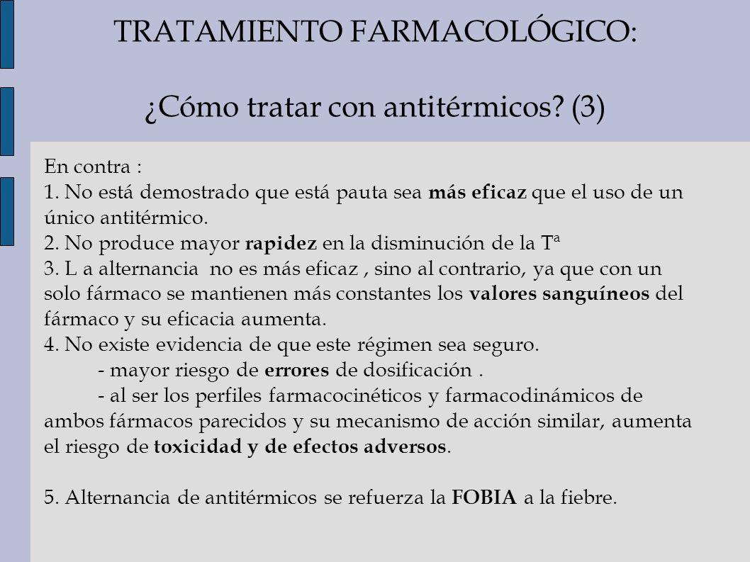 TRATAMIENTO FARMACOLÓGICO: ¿Cómo tratar con antitérmicos? (3) En contra : 1. No está demostrado que está pauta sea más eficaz que el uso de un único a