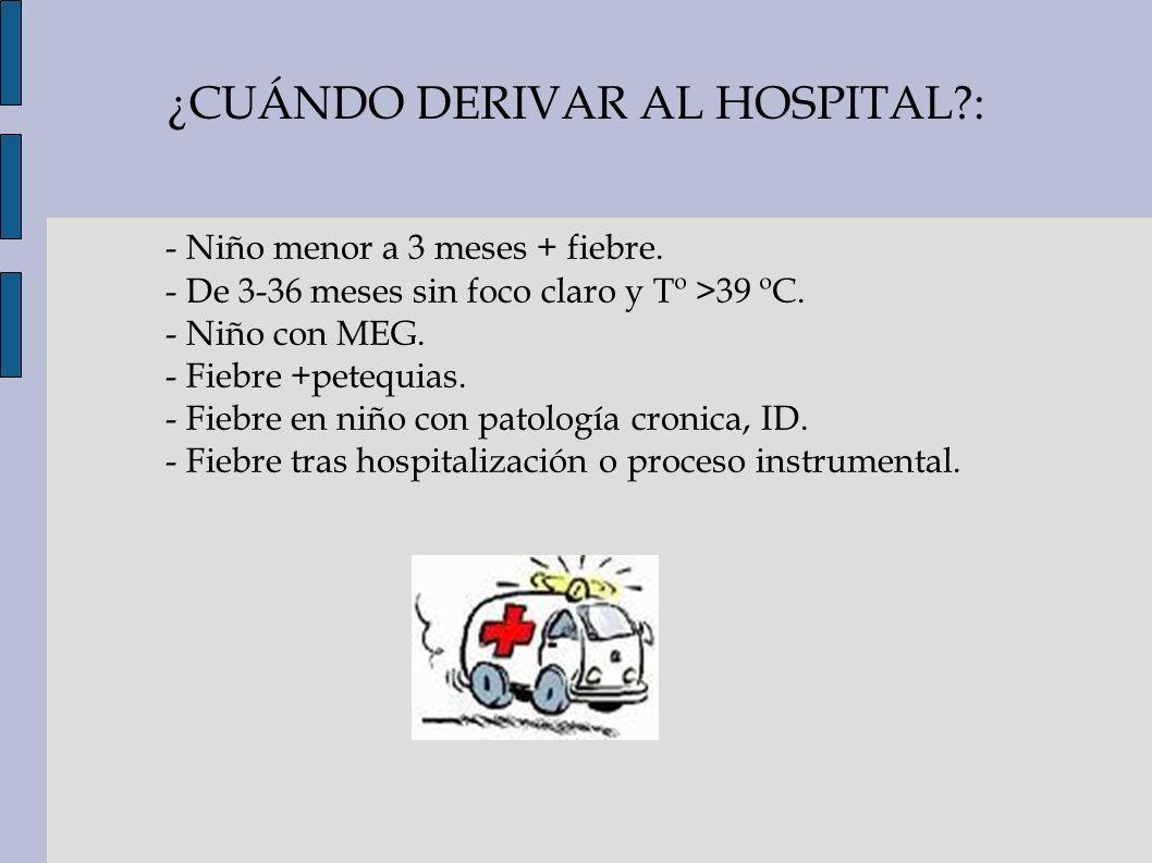 ¿CUÁNDO DERIVAR AL HOSPITAL?: - Niño menor a 3 meses + fiebre. - De 3-36 meses sin foco claro y Tº >39 ºC. - Niño con MEG. - Fiebre +petequias. - Fieb