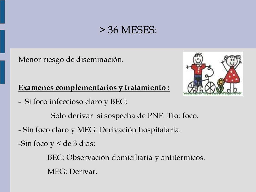 > 36 MESES: Menor riesgo de diseminación. Examenes complementarios y tratamiento : - Si foco infeccioso claro y BEG: Solo derivar si sospecha de PNF.