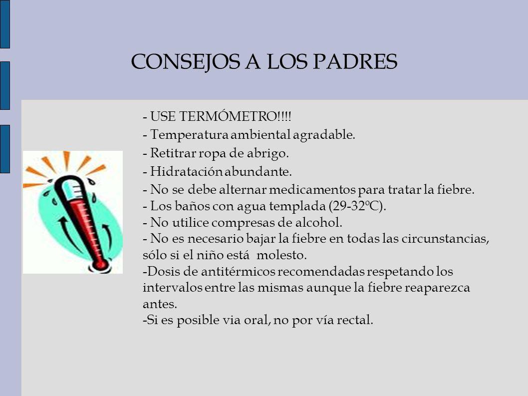 CONSEJOS A LOS PADRES - USE TERMÓMETRO!!!! - Temperatura ambiental agradable. - Retitrar ropa de abrigo. - Hidratación abundante. - No se debe alterna
