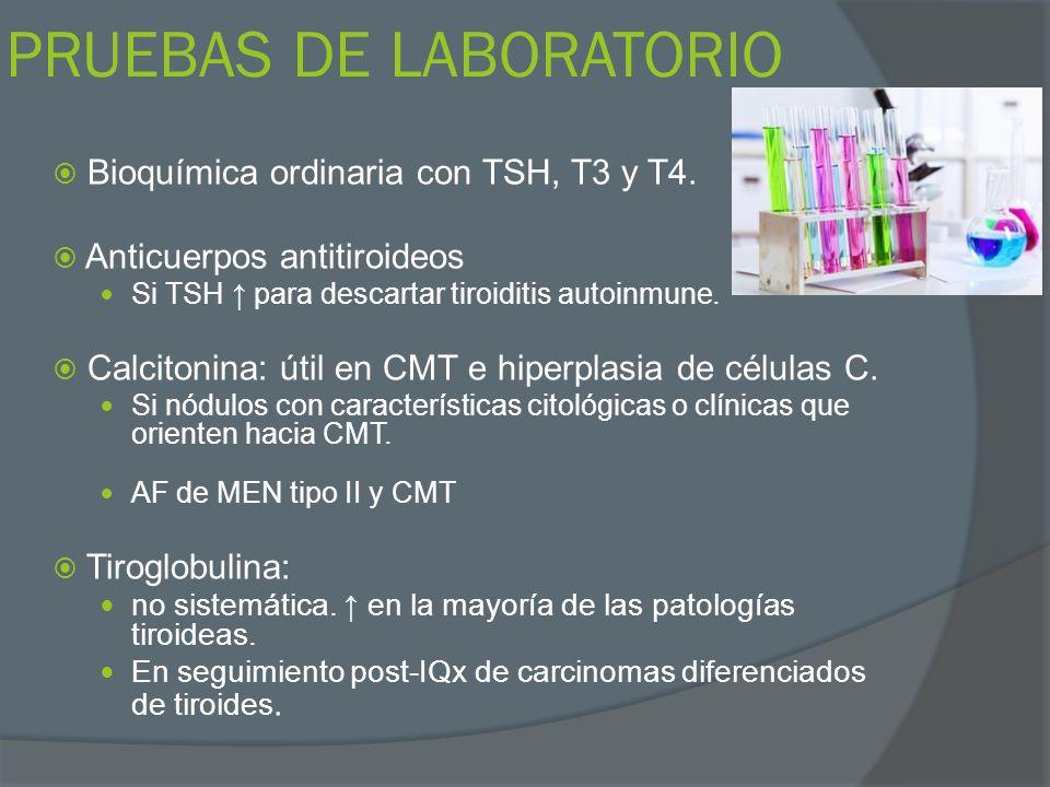 PRUEBAS DE LABORATORIO Bioquímica ordinaria con TSH, T3 y T4. Anticuerpos antitiroideos Si TSH para descartar tiroiditis autoinmune. Calcitonina: útil