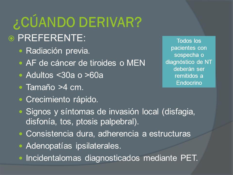 ¿CÚANDO DERIVAR? PREFERENTE: Radiación previa. AF de cáncer de tiroides o MEN Adultos 60a Tamaño >4 cm. Crecimiento rápido. Signos y síntomas de invas