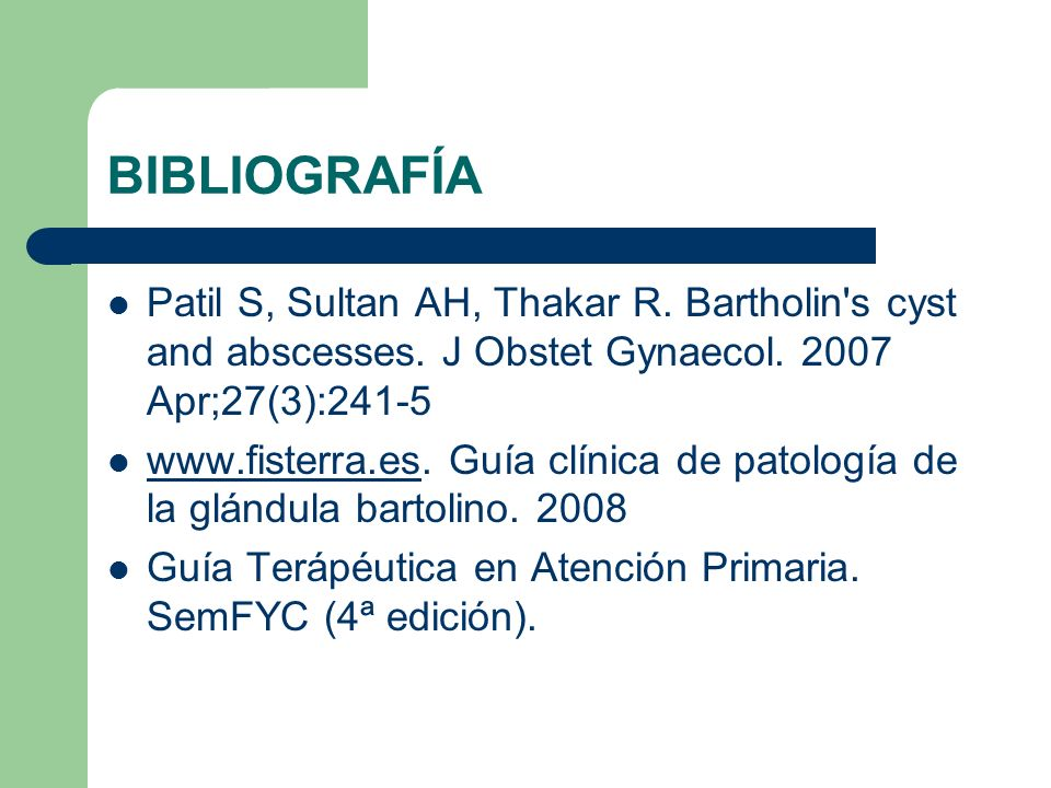 BIBLIOGRAFÍA Patil S, Sultan AH, Thakar R. Bartholin's cyst and abscesses. J Obstet Gynaecol. 2007 Apr;27(3):241-5 www.fisterra.es. Guía clínica de pa