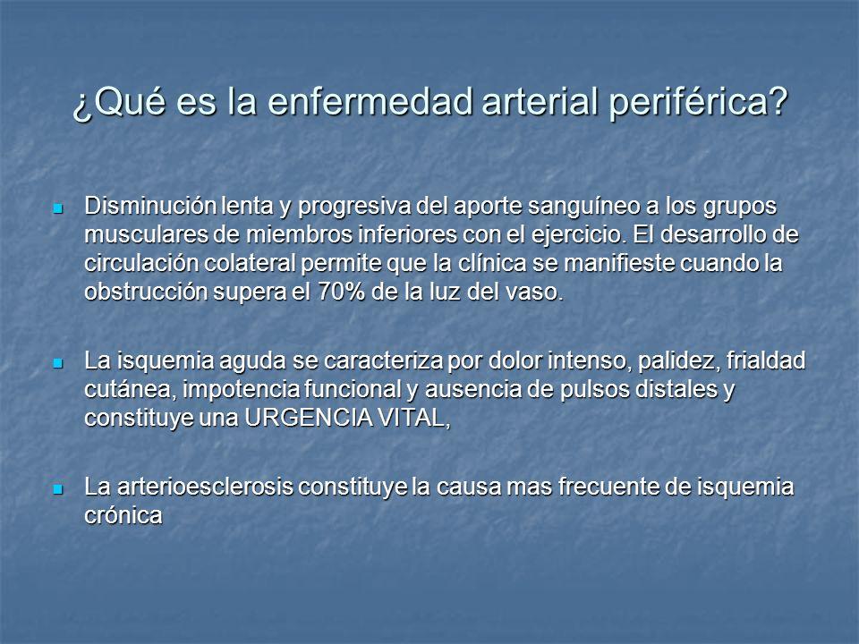 Enfermedad arterial periférica Trastorno aterotrombotico que afecta a las arterias periféricas y que se relaciona con riego elevado de IM, ictus y muerte vascular (1-2) Trastorno aterotrombotico que afecta a las arterias periféricas y que se relaciona con riego elevado de IM, ictus y muerte vascular (1-2) Principales factores de riesgo de EAP: Tabaquismo Diabetes Sexo Carga genética Hiperlipidemia Hiperhomocisteinemia Hipertensión Edad> 55 años () ó > 65 años () Antecedentes de enfermedad cardiovascular 1.HiattWR.JVascSurg.2002; 36:1.283-1.291.