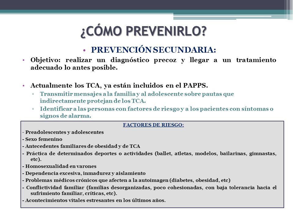 PREVENCIÓN SECUNDARIA: Objetivo: realizar un diagnóstico precoz y llegar a un tratamiento adecuado lo antes posible. Actualmente los TCA, ya están inc