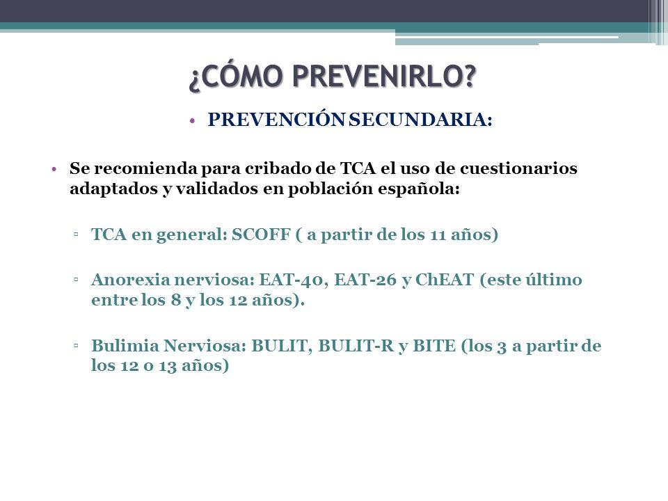 ¿CÓMO PREVENIRLO? PREVENCIÓN SECUNDARIA: Se recomienda para cribado de TCA el uso de cuestionarios adaptados y validados en población española: TCA en