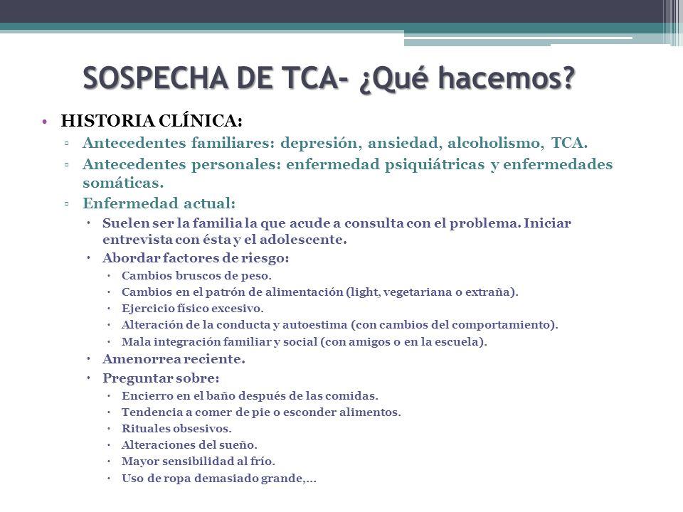 SOSPECHA DE TCA- ¿Qué hacemos? HISTORIA CLÍNICA: Antecedentes familiares: depresión, ansiedad, alcoholismo, TCA. Antecedentes personales: enfermedad p