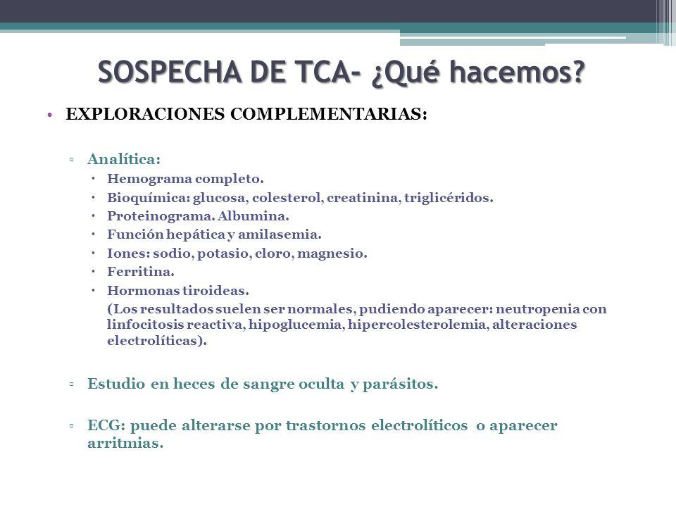 SOSPECHA DE TCA- ¿Qué hacemos? EXPLORACIONES COMPLEMENTARIAS: Analítica: Hemograma completo. Bioquímica: glucosa, colesterol, creatinina, triglicérido