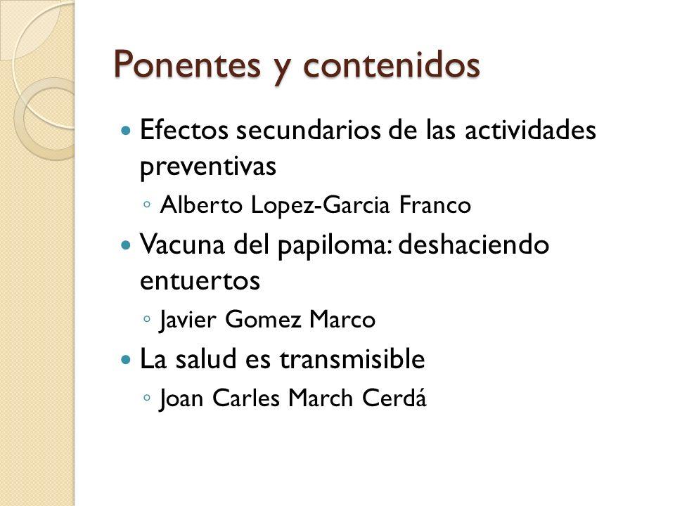 Ponentes y contenidos Efectos secundarios de las actividades preventivas Alberto Lopez-Garcia Franco Vacuna del papiloma: deshaciendo entuertos Javier