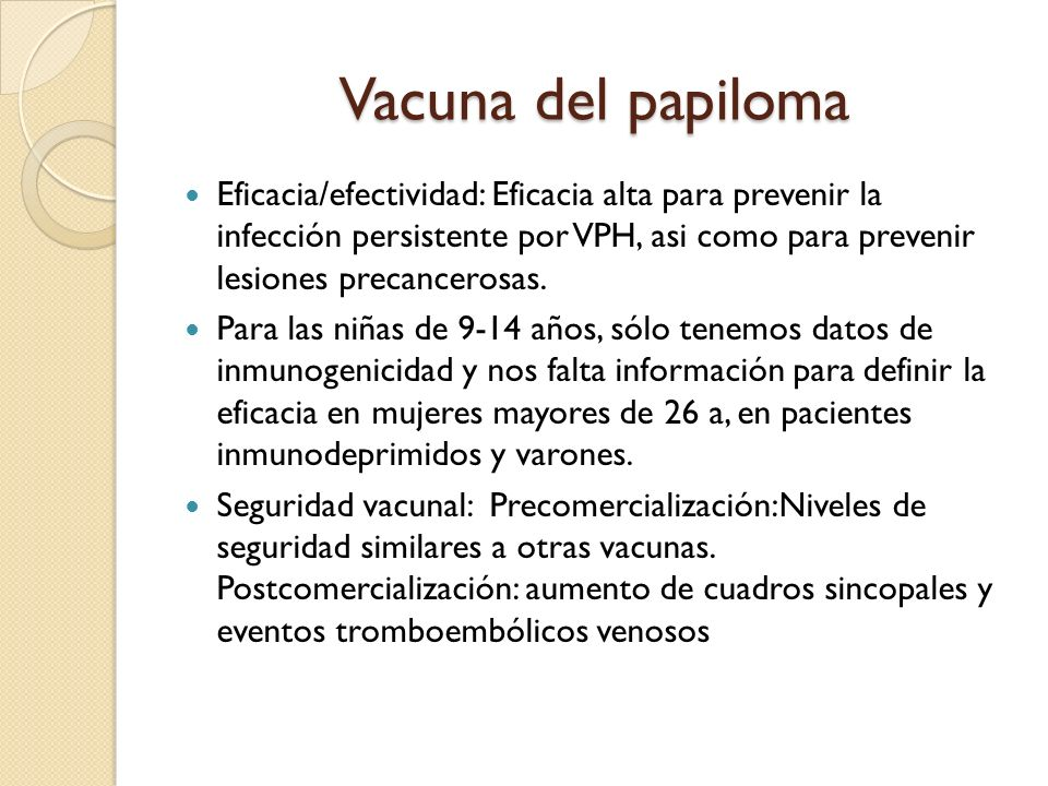 Vacuna del papiloma Eficacia/efectividad: Eficacia alta para prevenir la infección persistente por VPH, asi como para prevenir lesiones precancerosas.