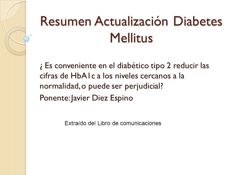 Resumen Actualización Diabetes Mellitus ¿ Es conveniente en el diabético tipo 2 reducir las cifras de HbA1c a los niveles cercanos a la normalidad, o
