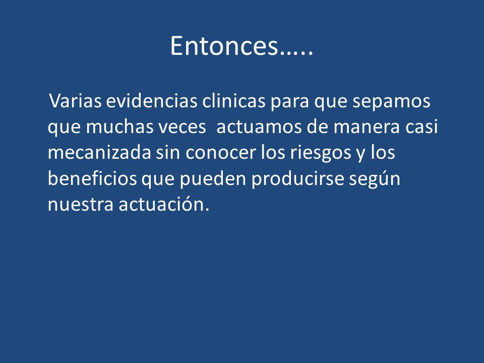 Entonces….. Varias evidencias clinicas para que sepamos que muchas veces actuamos de manera casi mecanizada sin conocer los riesgos y los beneficios q
