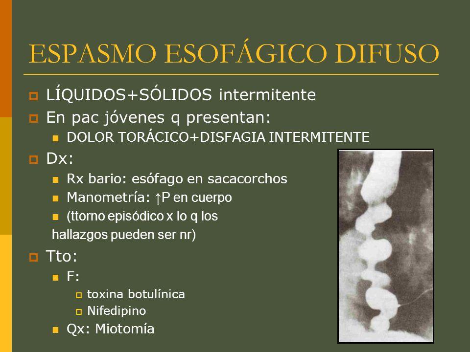 ESPASMO ESOFÁGICO DIFUSO LÍQUIDOS+SÓLIDOS intermitente En pac jóvenes q presentan: DOLOR TORÁCICO+DISFAGIA INTERMITENTE Dx: Rx bario: esófago en sacacorchos Manometría: P en cuerpo (ttorno episódico x lo q los hallazgos pueden ser nr) Tto: F: toxina botulínica Nifedipino Qx: Miotomía