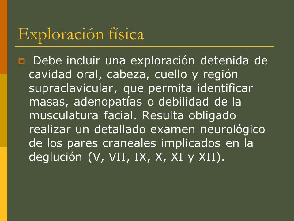 Exploración física Debe incluir una exploración detenida de cavidad oral, cabeza, cuello y región supraclavicular, que permita identificar masas, adenopatías o debilidad de la musculatura facial.