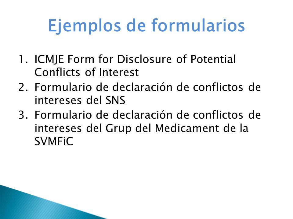 Ejemplos de formularios 1.ICMJE Form for Disclosure of Potential Conflicts of Interest 2.Formulario de declaración de conflictos de intereses del SNS 3.Formulario de declaración de conflictos de intereses del Grup del Medicament de la SVMFiC