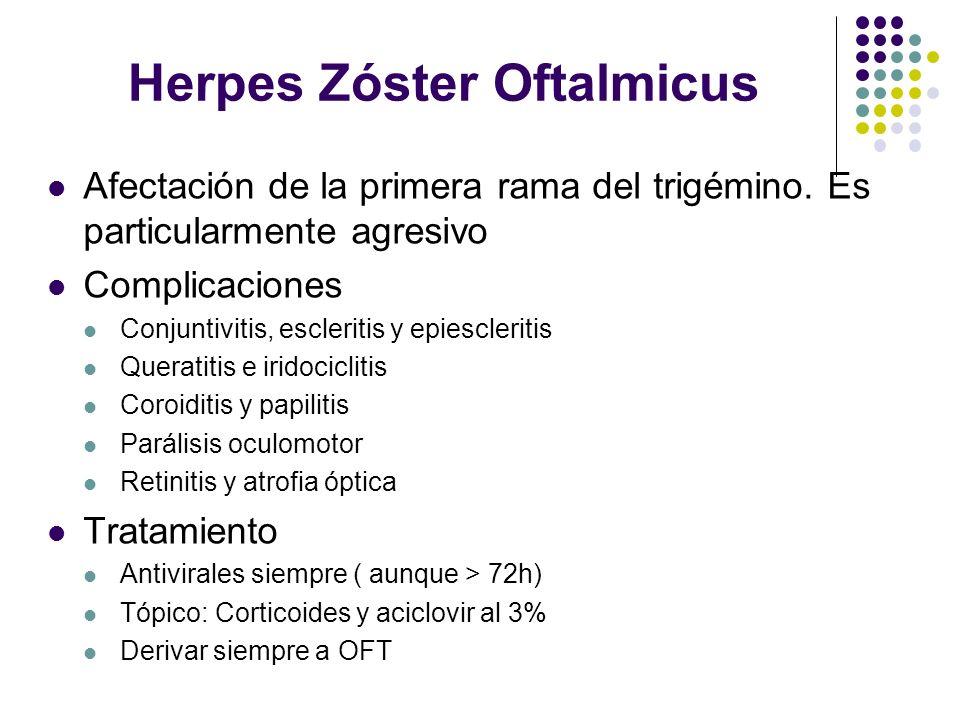 Herpes Zóster Oftalmicus Afectación de la primera rama del trigémino. Es particularmente agresivo Complicaciones Conjuntivitis, escleritis y epiescler