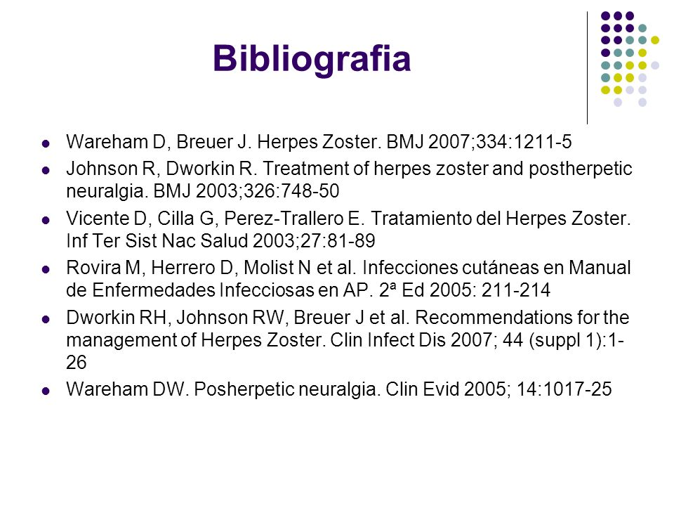 Bibliografia Wareham D, Breuer J. Herpes Zoster. BMJ 2007;334:1211-5 Johnson R, Dworkin R. Treatment of herpes zoster and postherpetic neuralgia. BMJ