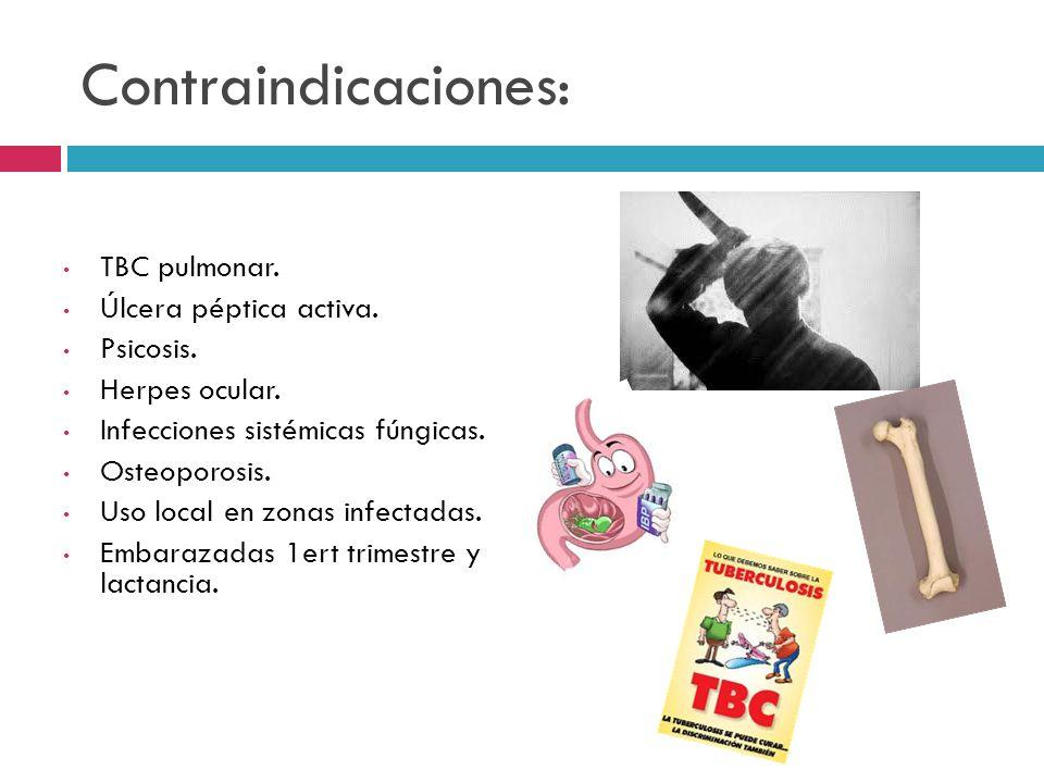 Contraindicaciones: TBC pulmonar. Úlcera péptica activa. Psicosis. Herpes ocular. Infecciones sistémicas fúngicas. Osteoporosis. Uso local en zonas in