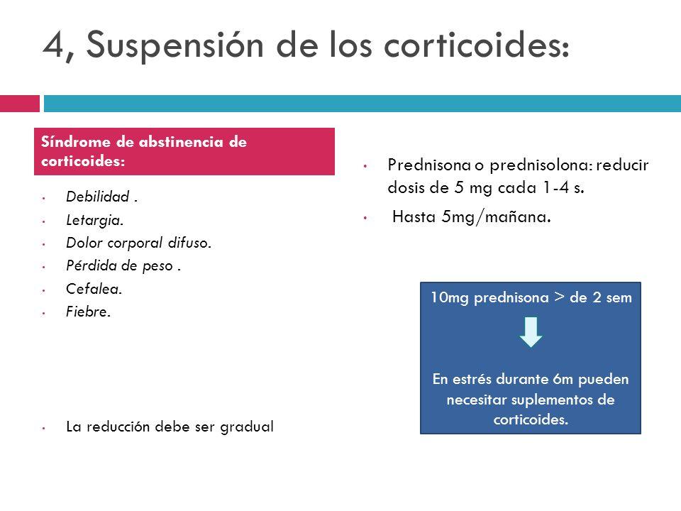 4, Suspensión de los corticoides: Debilidad. Letargia. Dolor corporal difuso. Pérdida de peso. Cefalea. Fiebre. La reducción debe ser gradual Predniso
