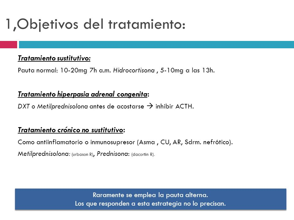 1,Objetivos del tratamiento: Tratamiento sustitutivo: Pauta normal: 10-20mg 7h a.m. Hidrocortisona, 5-10mg a las 13h. Tratamiento hiperpasia adrenal c