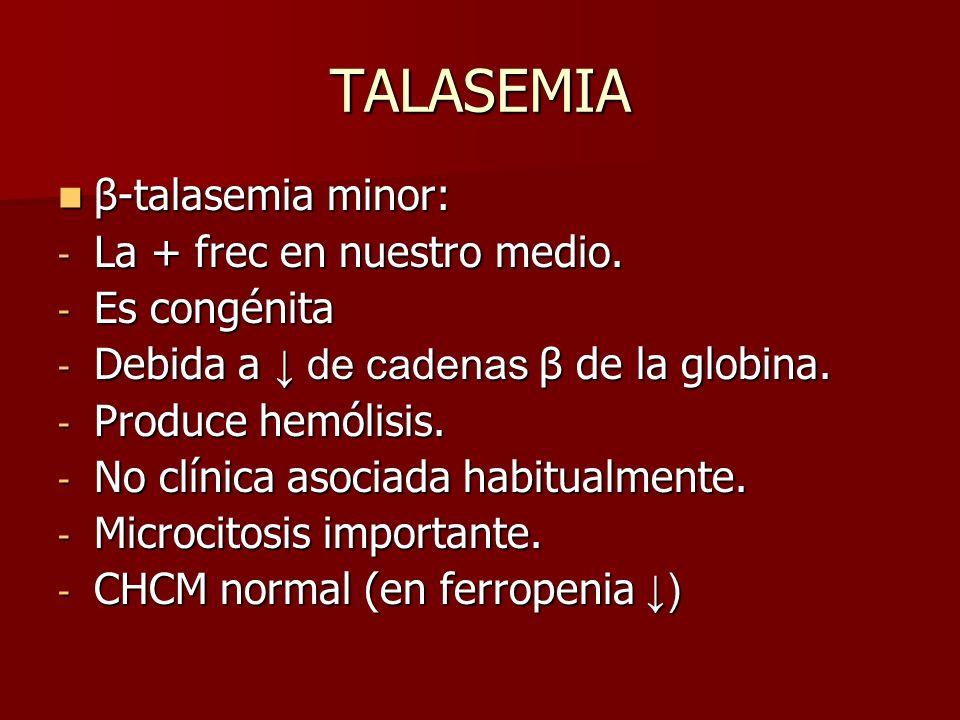 TALASEMIA β-talasemia minor: β-talasemia minor: - La + frec en nuestro medio. - Es congénita - Debida a de cadenas β de la globina. - Produce hemólisi