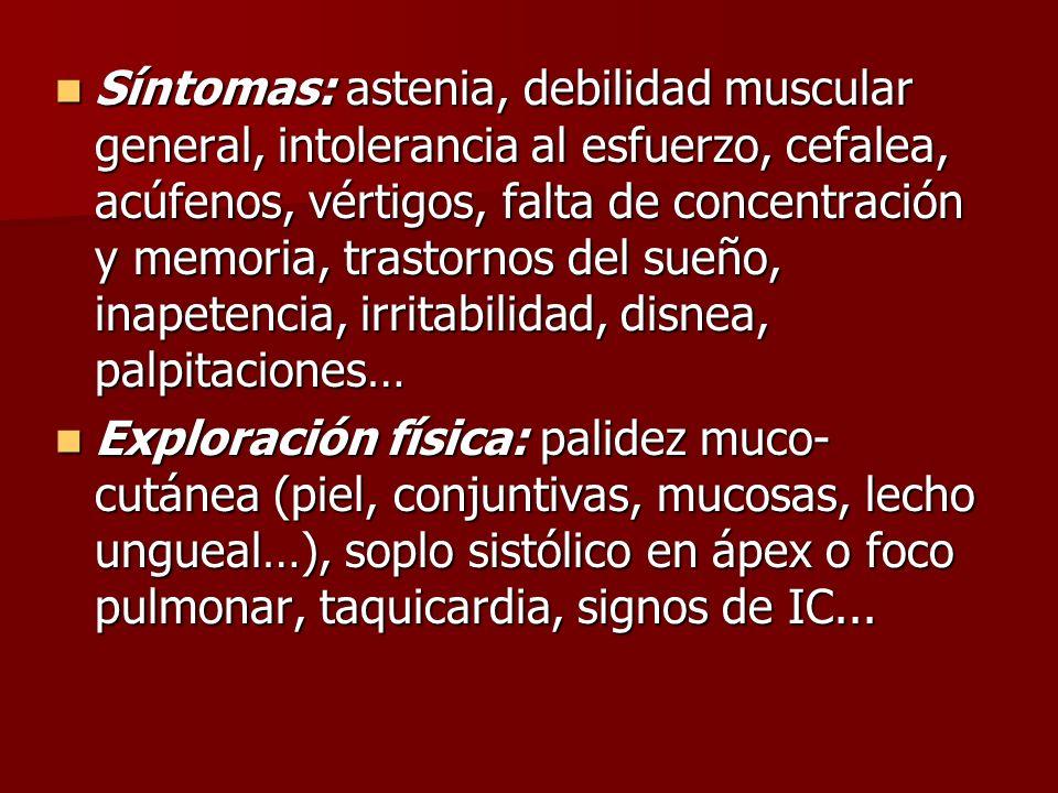 Síntomas: astenia, debilidad muscular general, intolerancia al esfuerzo, cefalea, acúfenos, vértigos, falta de concentración y memoria, trastornos del