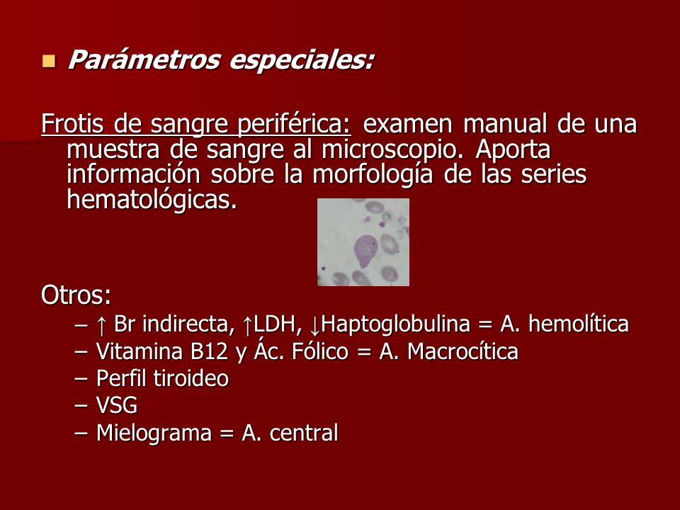 Parámetros especiales: Parámetros especiales: Frotis de sangre periférica: examen manual de una muestra de sangre al microscopio. Aporta información s