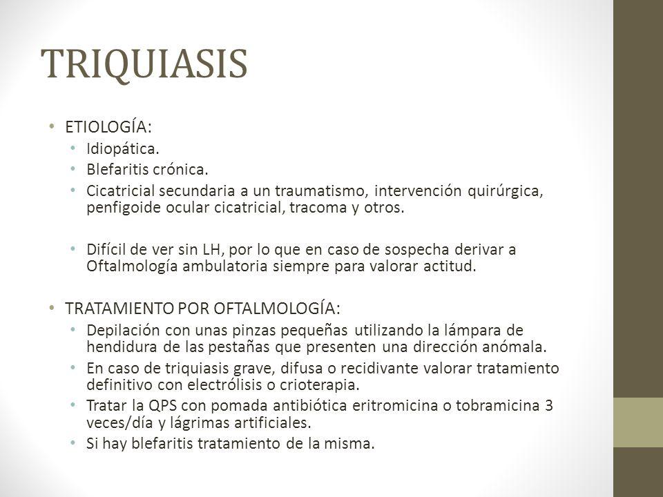 TRIQUIASIS ETIOLOGÍA: Idiopática. Blefaritis crónica. Cicatricial secundaria a un traumatismo, intervención quirúrgica, penfigoide ocular cicatricial,