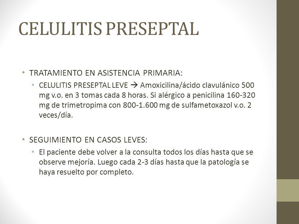 CELULITIS PRESEPTAL TRATAMIENTO EN ASISTENCIA PRIMARIA: CELULITIS PRESEPTAL LEVE Amoxicilina/ácido clavulánico 500 mg v.o. en 3 tomas cada 8 horas. Si