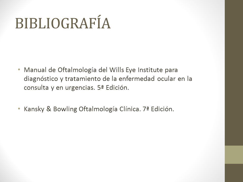 BIBLIOGRAFÍA Manual de Oftalmología del Wills Eye Institute para diagnóstico y tratamiento de la enfermedad ocular en la consulta y en urgencias. 5ª E