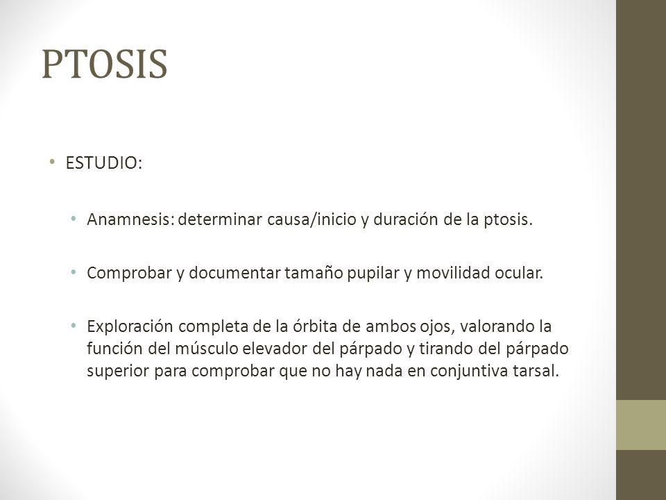 PTOSIS ESTUDIO: Anamnesis: determinar causa/inicio y duración de la ptosis. Comprobar y documentar tamaño pupilar y movilidad ocular. Exploración comp