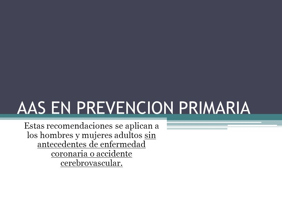 AAS EN PREVENCION PRIMARIA Estas recomendaciones se aplican a los hombres y mujeres adultos sin antecedentes de enfermedad coronaria o accidente cereb
