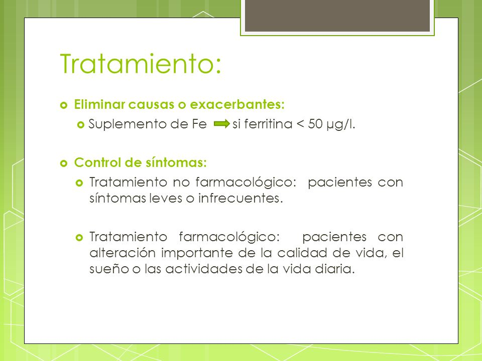 Tratamiento: Eliminar causas o exacerbantes: Suplemento de Fe si ferritina < 50 µg/l. Control de síntomas: Tratamiento no farmacológico: pacientes con
