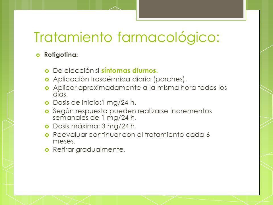 Tratamiento farmacológico: Rotigotina: De elección si síntomas diurnos. Aplicación trasdérmica diaria (parches). Aplicar aproximadamente a la misma ho