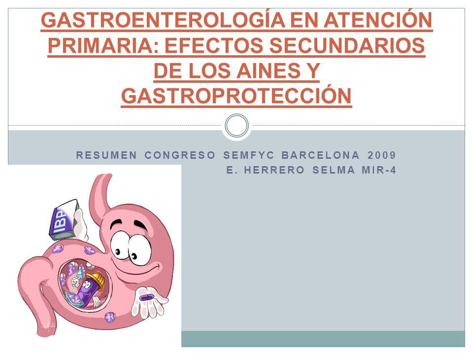 RESUMEN CONGRESO SEMFYC BARCELONA 2009 E. HERRERO SELMA MIR-4 GASTROENTEROLOGÍA EN ATENCIÓN PRIMARIA: EFECTOS SECUNDARIOS DE LOS AINES Y GASTROPROTECC