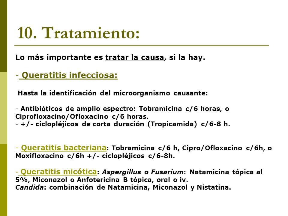 10. Tratamiento: Lo más importante es tratar la causa, si la hay. - Queratitis infecciosa: Hasta la identificación del microorganismo causante: - Anti