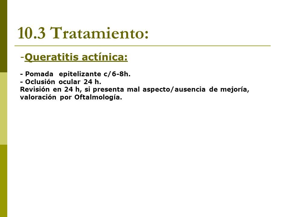 10.3 Tratamiento: -Queratitis actínica: - Pomada epitelizante c/6-8h. - Oclusión ocular 24 h. Revisión en 24 h, si presenta mal aspecto/ausencia de me
