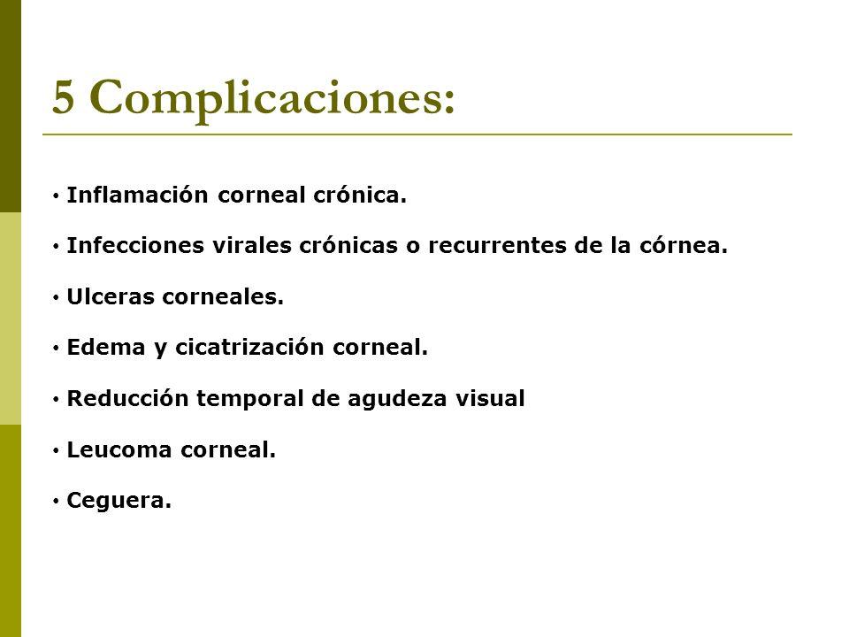 5 Complicaciones: Inflamación corneal crónica. Infecciones virales crónicas o recurrentes de la córnea. Ulceras corneales. Edema y cicatrización corne