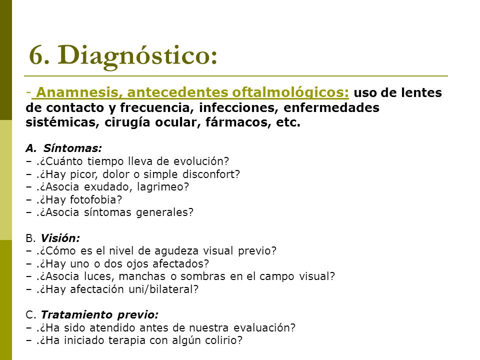 6.1 Diagnóstico: - Exploración ocular en Atención Primaria: -Exploración externa + tinción fluoresceina, segmento anterior, motilidad ocular, pupilas, campo visual, presión intraocular (aproximación), oftalmoscopia.