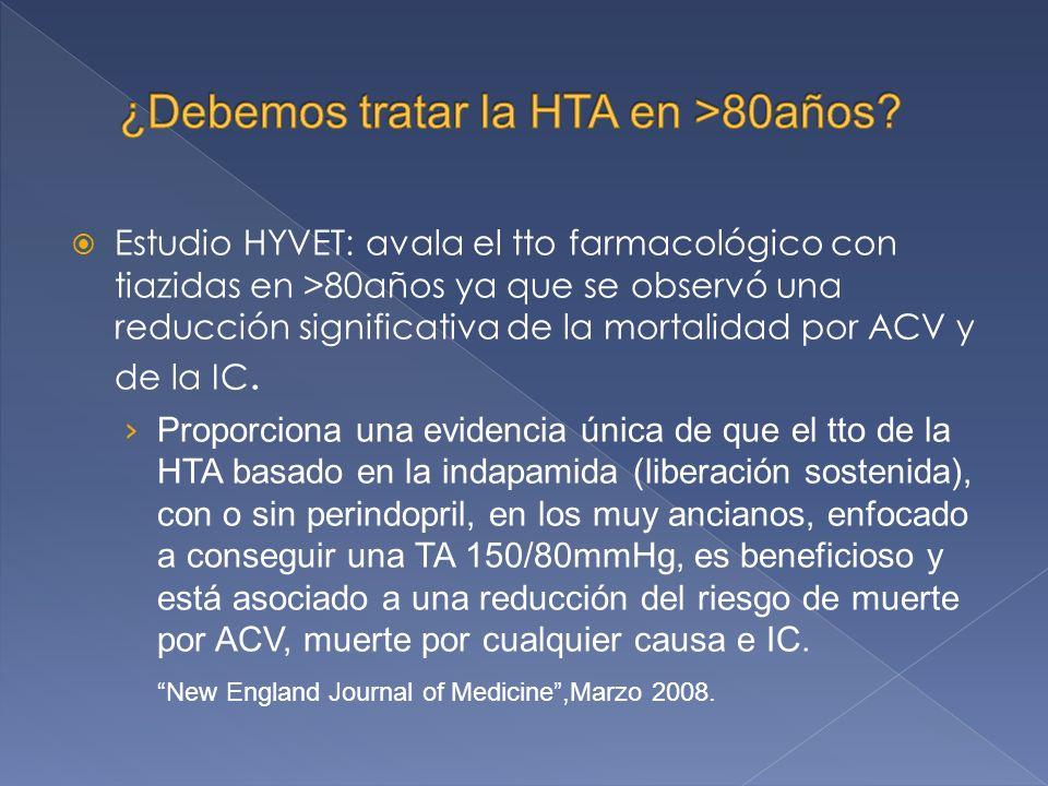 Estudio HYVET: avala el tto farmacológico con tiazidas en >80años ya que se observó una reducción significativa de la mortalidad por ACV y de la IC.