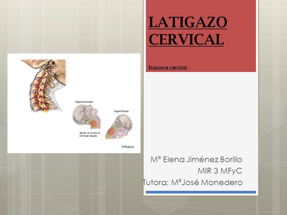 LATIGAZO CERVICAL Esguince cervical Mª Elena Jiménez Borillo MIR 3 MFyC Tutora: MªJosé Monedero