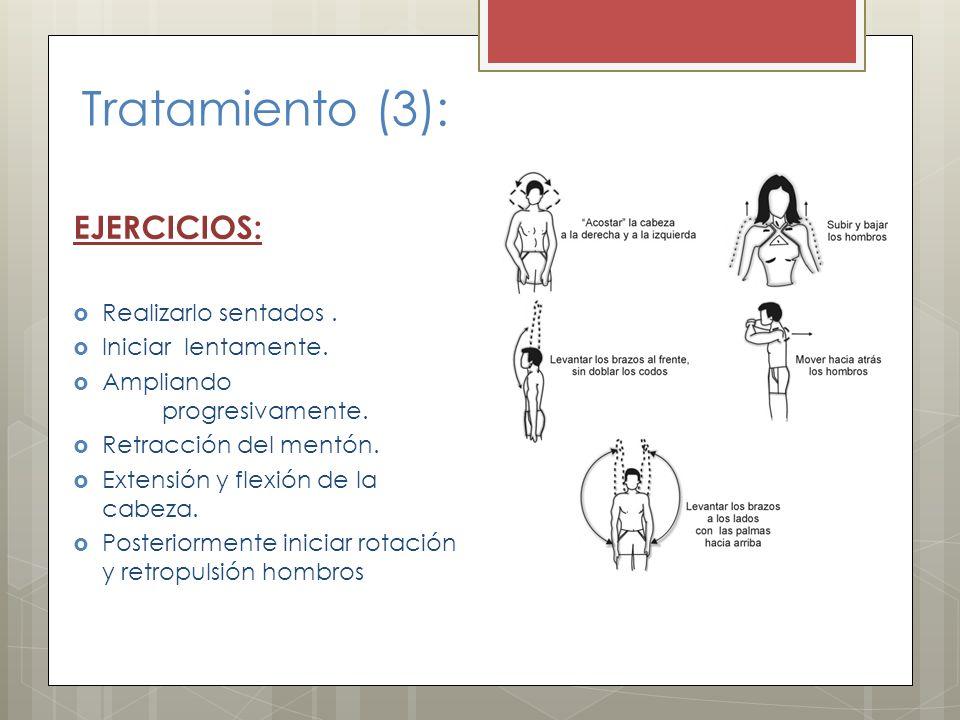 Tratamiento (3): EJERCICIOS: Realizarlo sentados. Iniciar lentamente. Ampliando progresivamente. Retracción del mentón. Extensión y flexión de la cabe