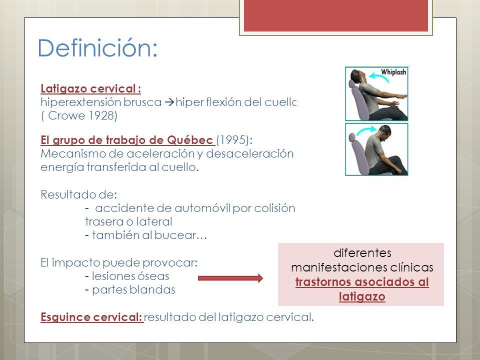 Definición: Latigazo cervical : hiperextensión brusca hiper flexión del cuello. ( Crowe 1928) El grupo de trabajo de Québec (1995): Mecanismo de acele