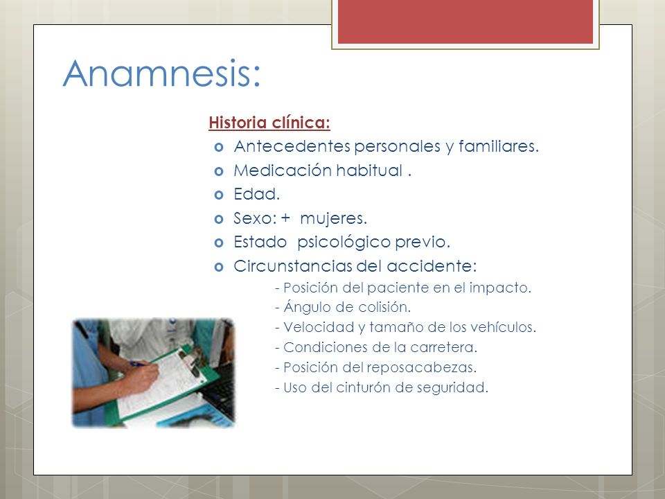 Anamnesis: Historia clínica: Antecedentes personales y familiares. Medicación habitual. Edad. Sexo: + mujeres. Estado psicológico previo. Circunstanci