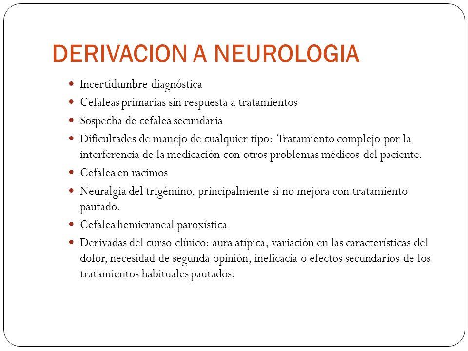 DERIVACION A NEUROLOGIA Incertidumbre diagnóstica Cefaleas primarias sin respuesta a tratamientos Sospecha de cefalea secundaria Dificultades de manejo de cualquier tipo: Tratamiento complejo por la interferencia de la medicación con otros problemas médicos del paciente.