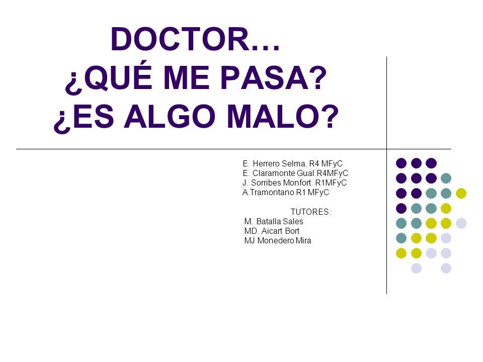 DOCTOR… ¿QUÉ ME PASA? ¿ES ALGO MALO? E. Herrero Selma. R4 MFyC E. Claramonte Gual.R4MFyC J. Sorribes Monfort. R1MFyC A.Tramontano R1 MFyC TUTORES: M.