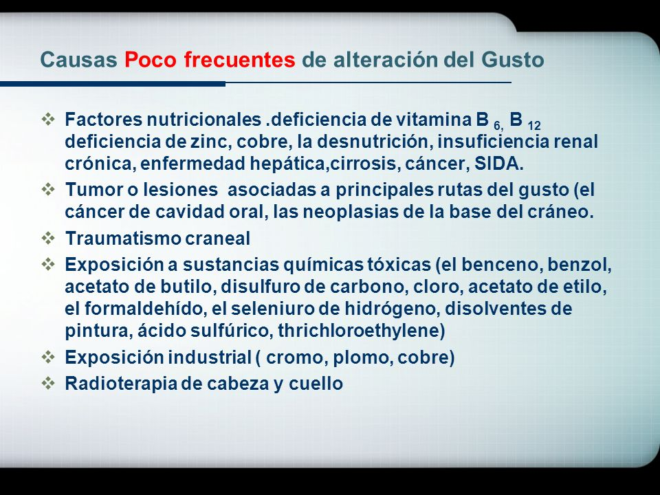 Causas Poco frecuentes de alteración del Gusto Factores nutricionales.deficiencia de vitamina B 6, B 12 deficiencia de zinc, cobre, la desnutrición, i