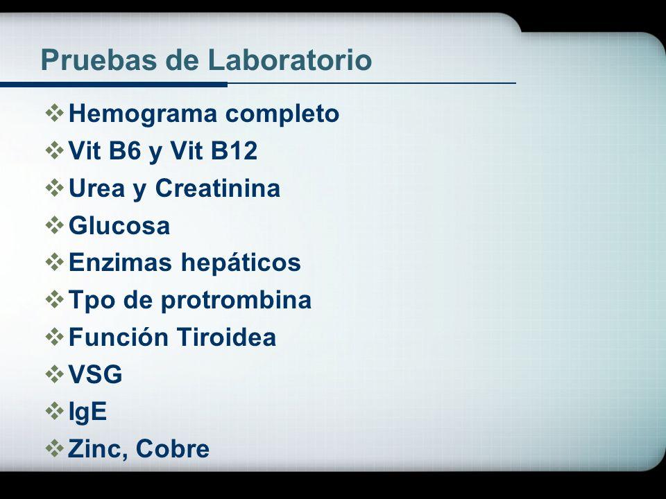 Pruebas de Laboratorio Hemograma completo Vit B6 y Vit B12 Urea y Creatinina Glucosa Enzimas hepáticos Tpo de protrombina Función Tiroidea VSG IgE Zin